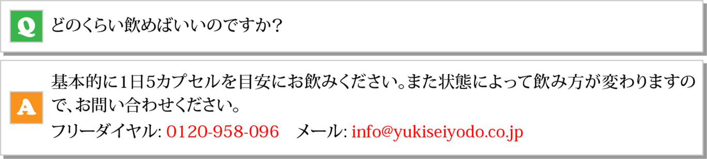 Q どのくらい飲めばいいのですか?<br /> A 基本的に1日5カプセルを目安にお飲みください。 また状態によって飲み方が変わりますので、お問い合わせください「0120-958-096」「info@yukiseiyodo.co.jp」